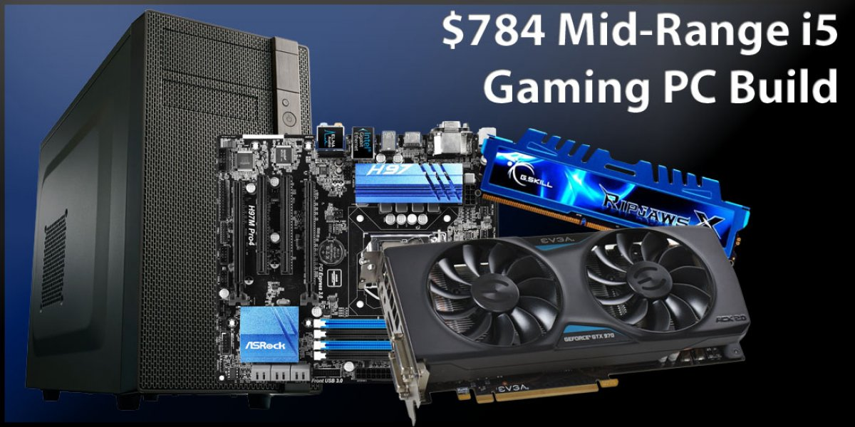 Mid-Range Gaming PC Build Using Intel i5 & GTX 970 for $784