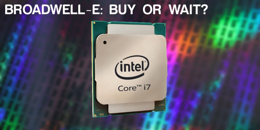 Broadwell-E: Buy or Wait? i7-6950X vs. i7-5960X Speculation